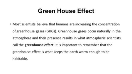 Green House Effect Most scientists believe that humans are increasing the concentration of greenhouse gases (GHGs). Greenhouse gases occur naturally in.