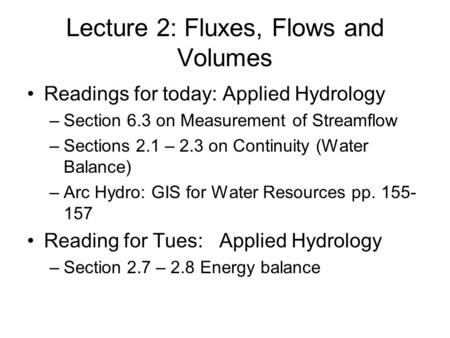 Lecture 2: Fluxes, Flows and Volumes Readings for today: Applied Hydrology –Section 6.3 on Measurement of Streamflow –Sections 2.1 – 2.3 on Continuity.