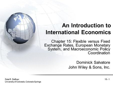 Dale R. DeBoer University of Colorado, Colorado Springs 15 - 1 An Introduction to International Economics Chapter 15: Flexible versus Fixed Exchange Rates,