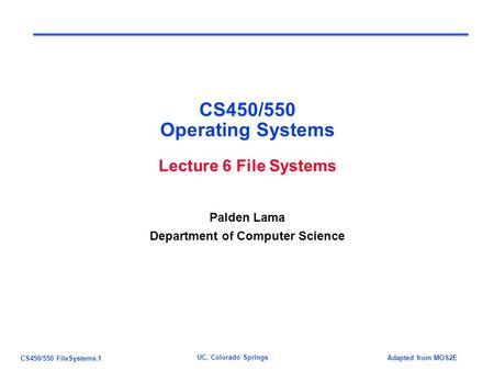 CS450/550 FileSystems.1 Adapted from MOS2E UC. Colorado Springs CS450/550 Operating Systems Lecture 6 File Systems Palden Lama Department of Computer.