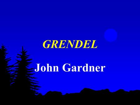 GRENDEL John Gardner. Terms to know Solipsism - The claim for unique existence - The theory that the self is the only thing that can be known and verified.