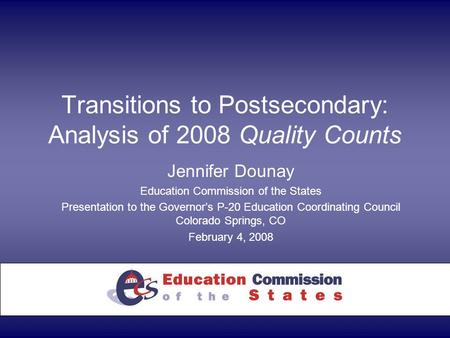 Transitions to Postsecondary: Analysis of 2008 Quality Counts Jennifer Dounay Education Commission of the States Presentation to the Governor's P-20 Education.
