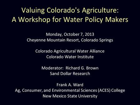 Valuing Colorado's Agriculture: A Workshop for Water Policy Makers Monday, October 7, 2013 Cheyenne Mountain Resort, Colorado Springs Colorado Agricultural.