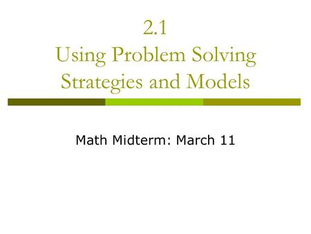 2.1 Using Problem Solving Strategies and Models Math Midterm: March 11.