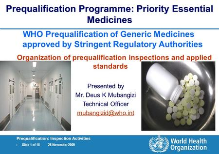 | Slide 1 of 18 26 November 2009 Prequalification: Inspection Activities Prequalification Programme: Priority Essential Medicines WHO Prequalification.