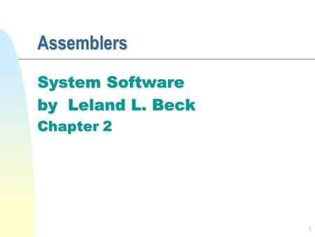 1 Assemblers System Software by Leland L. Beck Chapter 2.