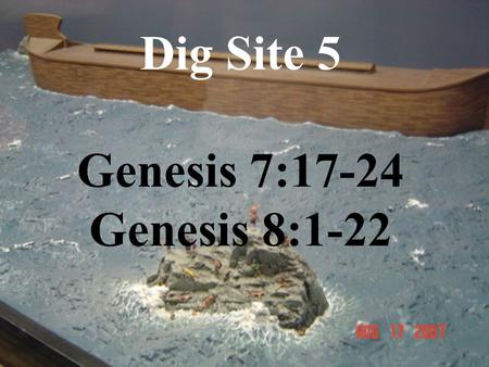 Dig Site 5 Genesis 7:17-24 Genesis 8:1-22. Genesis Chapter 7 For 40 days the flood kept coming on the earth, and as the waters increased they lifted the.