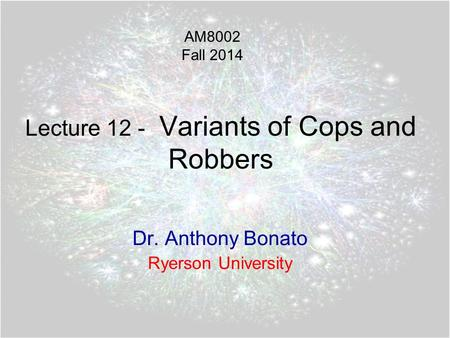 Lecture 12 - Variants of Cops and Robbers Dr. Anthony Bonato Ryerson University AM8002 Fall 2014.