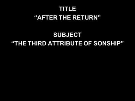 "TITLE ""AFTER THE RETURN"" SUBJECT ""THE THIRD ATTRIBUTE OF SONSHIP"""