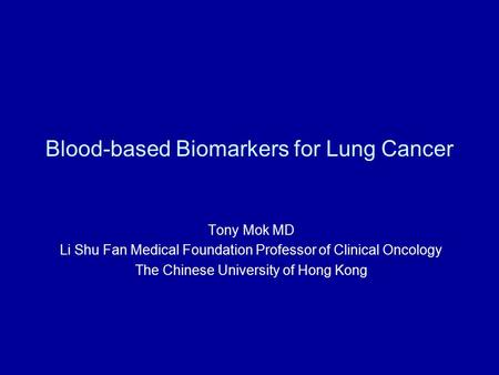 Blood-based Biomarkers for Lung Cancer Tony Mok MD Li Shu Fan Medical Foundation Professor of Clinical Oncology The Chinese University of Hong Kong.