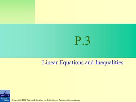 Copyright © 2007 Pearson Education, Inc. Publishing as Pearson Addison-Wesley P.3 Linear Equations and Inequalities.