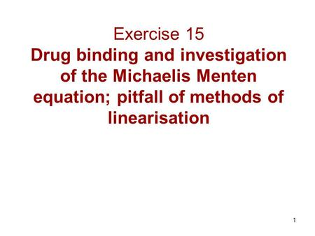 1 Exercise 15 Drug binding and investigation of the Michaelis Menten equation; pitfall of methods of linearisation.
