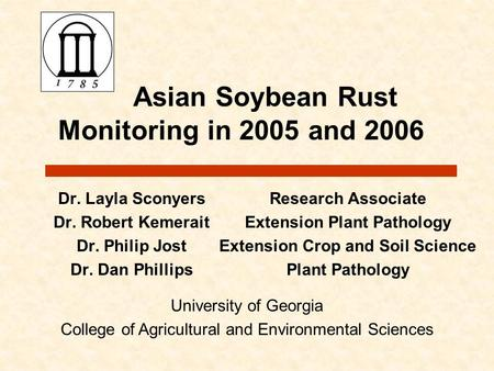 Asian Soybean Rust Monitoring in 2005 and 2006 Dr. Layla Sconyers Dr. Robert Kemerait Dr. Philip Jost Dr. Dan Phillips Research Associate Extension Plant.