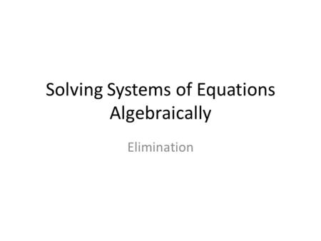 Solving Systems of Equations Algebraically Elimination.