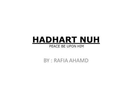 HADHART NUH PEACE BE UPON HIM BY : RAFIA AHAMD. HADHART NUH PEACE BE UPON HIM Hadhrat Nuh (peace be upon him) was a prophet of Allah Father's name was.
