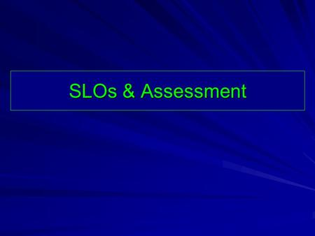 SLOs & Assessment. How do you assess SLOs, and how exactly do you use it to shape practice?
