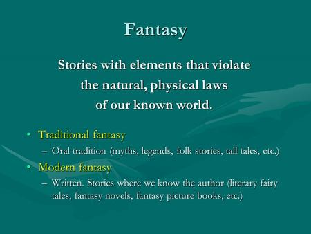 Fantasy Stories with elements that violate the natural, physical laws of our known world. Traditional fantasyTraditional fantasy –Oral tradition (myths,