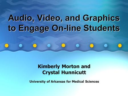 Audio, Video, and Graphics to Engage On-line Students Kimberly Morton and Crystal Hunnicutt University of Arkansas for Medical Sciences.