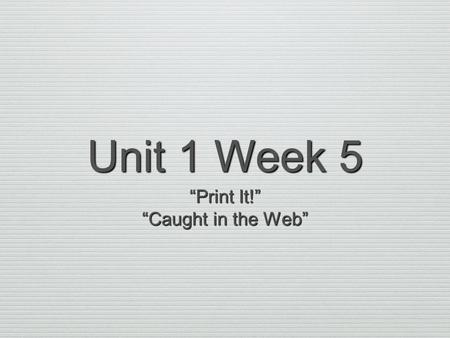 "Unit 1 Week 5 ""Print It!"" ""Caught in the Web"". Read the article ""Print It!"" before answering Numbers 1 through 10. Now answer Numbers 1 through 10. Base."