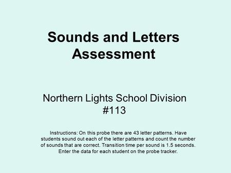 Sounds and Letters Assessment Northern Lights School Division #113 Instructions: On this probe there are 43 letter patterns. Have students sound out each.