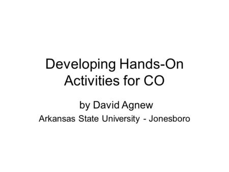 Developing Hands-On Activities for CO by David Agnew Arkansas State University - Jonesboro.