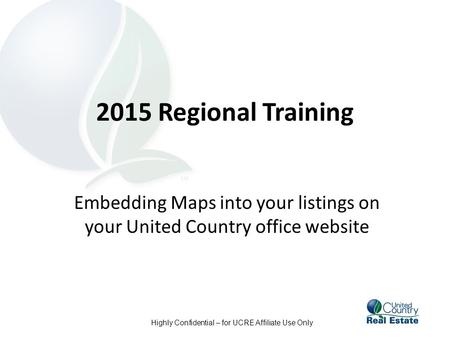 Highly Confidential – for UCRE Affiliate Use Only 2015 Regional Training Embedding Maps into your listings on your United Country office website.