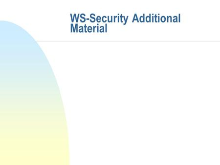 WS-Security Additional Material. Security Element: enclosing information n UsernameToken block u Defines how username-and-password info is enclosed in.