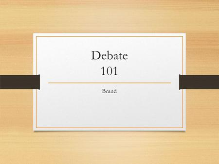 Debate 101 Brand. Class Rules We are respectful We are considerate We listen the first time We will be present We are responsible What are some of the.