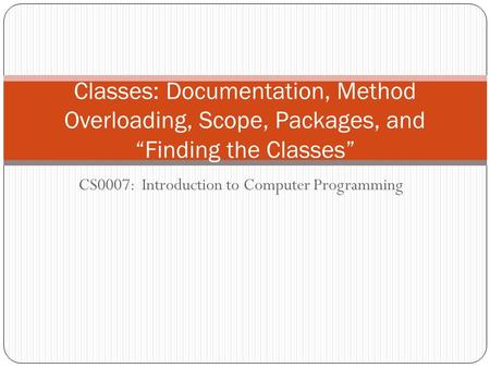 "CS0007: Introduction to Computer Programming Classes: Documentation, Method Overloading, Scope, Packages, and ""Finding the Classes"""