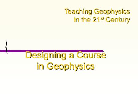 Designing a Course in Geophysics Teaching Geophysics in the 21 st Century.
