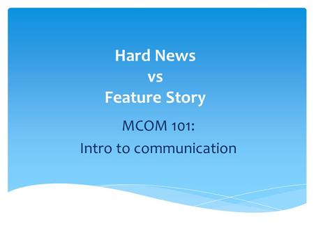 Hard News vs Feature Story MCOM 101: Intro to communication.