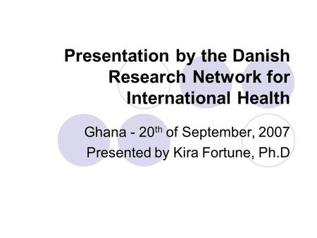 Presentation by the Danish Research Network for International Health Ghana - 20 th of September, 2007 Presented by Kira Fortune, Ph.D.