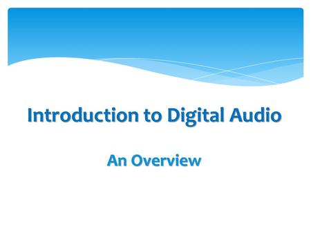 Introduction to Digital Audio An Overview.  Sound Design gives meaning to noise, music and dialog  A good design makes the listener immerse into the.