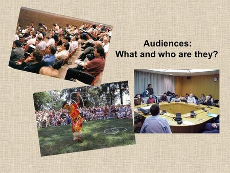 Audiences: What and who are they?. Which comes first, the meeting or the audience? Is that a silly question? What reasons do people have for associating.