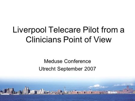 Liverpool Telecare Pilot from a Clinicians Point of View Meduse Conference Utrecht September 2007.