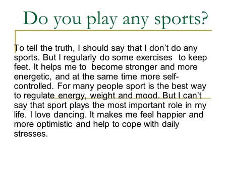 Do you play any sports? To tell the truth, I should say that I don't do any sports. But I regularly do some exercises to keep feet. It helps me to become.