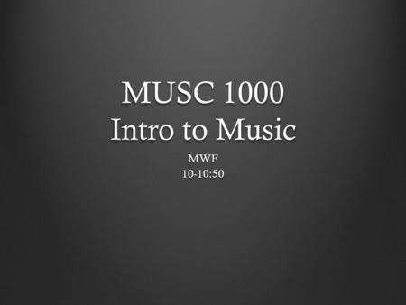 MUSC 1000 Intro to Music MWF10-10:50. Some General Questions: What is Music? Where do we listen to music? Are there any composers or bands you know or.