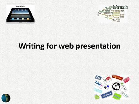 Writing for web presentation. Purpose Essentially the purpose of writing for the web is the same as writing for newspapers, magazines and in similar areas.