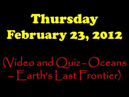 Thursday February 23, 2012 (Video and Quiz - Oceans – Earth's Last Frontier)