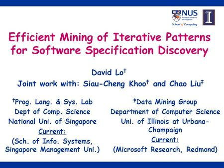 1 Efficient Mining of Iterative Patterns for Software Specification Discovery David Lo † Joint work with: Siau-Cheng Khoo † and Chao Liu ‡ † Prog. Lang.