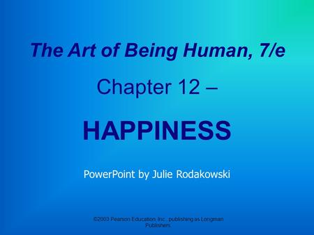 ©2003 Pearson Education, Inc., publishing as Longman Publishers. The Art of Being Human, 7/e Chapter 12 – HAPPINESS PowerPoint by Julie Rodakowski.