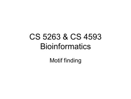 CS 5263 & CS 4593 Bioinformatics Motif finding. What is a (biological) motif? A motif is a recurring fragment, theme or pattern Sequence motif: a sequence.