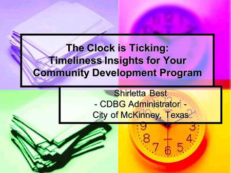 The Clock is Ticking: Timeliness Insights for Your Community Development Program Shirletta Best - CDBG Administrator - City of McKinney, Texas.