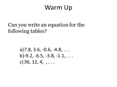 Warm Up Can you write an equation for the following tables? a)7.8, 3.6, -0.6, -4.8,... b)-9.2, -6.5, -3.8, -1.1,... c)36, 12, 4,,...