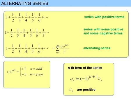ALTERNATING SERIES series with positive terms series with some positive and some negative terms alternating series n-th term of the series are positive.