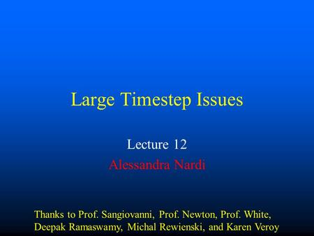 Large Timestep Issues Lecture 12 Alessandra Nardi Thanks to Prof. Sangiovanni, Prof. Newton, Prof. White, Deepak Ramaswamy, Michal Rewienski, and Karen.