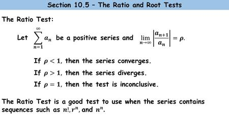 The Ratio Test: Let Section 10.5 – The Ratio and Root Tests be a positive series and.