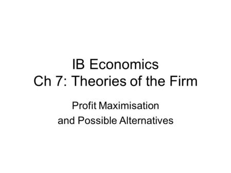 IB Economics Ch 7: Theories of the Firm Profit Maximisation and Possible Alternatives.