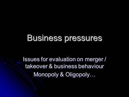 Business pressures Issues for evaluation on merger / takeover & business behaviour Monopoly & Oligopoly…