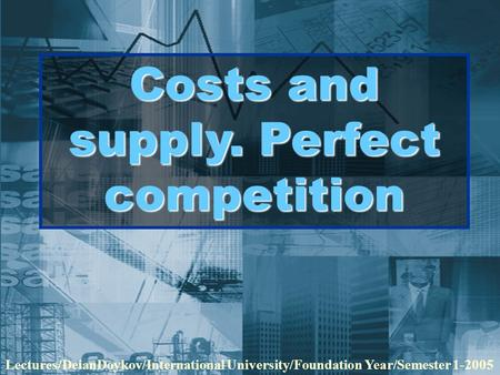 Costs and supply. Perfect competition Lectures/DeianDoykov/International University/Foundation Year/Semester 1-2005.